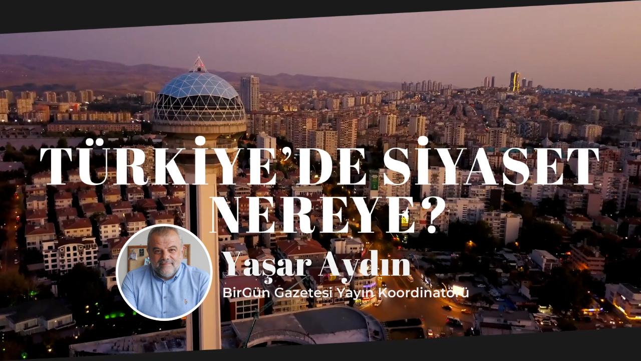 Türkiye'de Siyaset Nereye – Yaşar Aydın